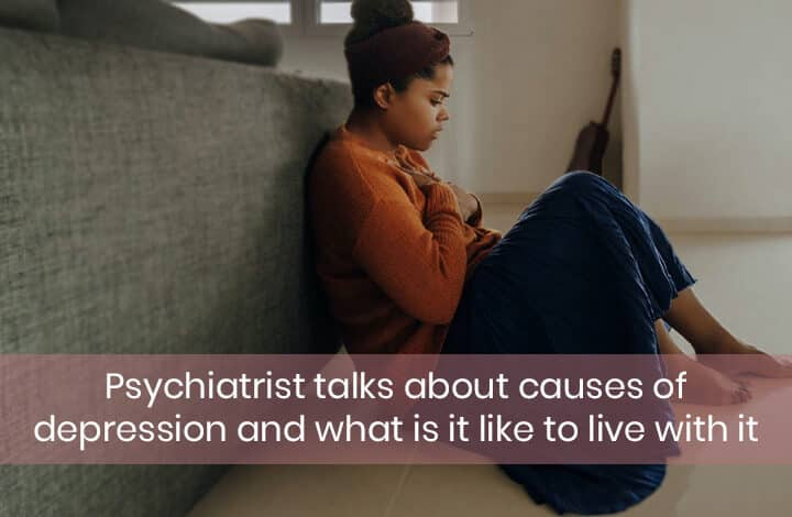 Psychiatrist talks about causes of depression and what is it like to live with it