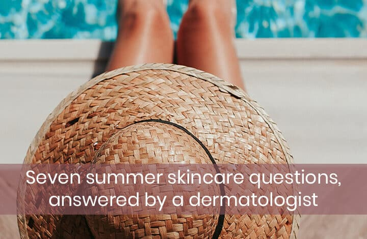 Seven summer skincare questions, answered by a dermatologist